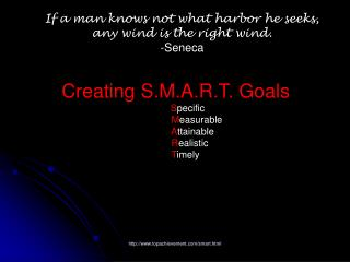 If a man knows not what harbor he seeks,  any wind is the right wind.  -Seneca