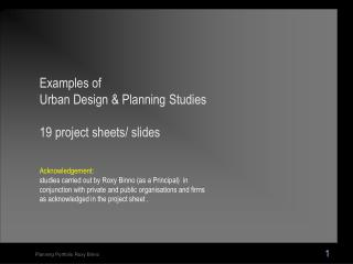 Examples of  Urban Design & Planning Studies 19 project sheets/ slides  Acknowledgement: