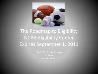 The Roadmap to Eligibility NCAA Eligibility Center Expires September 1, 2011