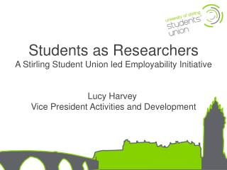 Students as Researchers A Stirling Student Union led Employability Initiative Lucy Harvey