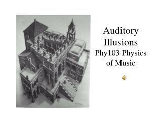 Auditory Illusions Phy103 Physics of Music