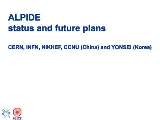 ALPIDE  status and future plans CERN, INFN, NIKHEF, CCNU (China) and YONSEI (Korea)