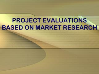 PROJECT EVALUATIONS BASED ON MARKET RESEARCH