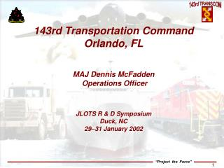 143rd Transportation Command Orlando, FL MAJ Dennis McFadden  Operations Officer JLOTS R & D Symposium Duck, NC  29–
