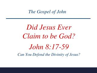 Did Jesus Ever             Claim to be God?  John 8:17-59 Can You Defend the Divinity of Jesus?