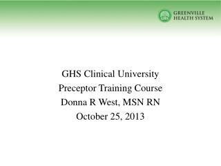 GHS Clinical University Preceptor Training Course Donna R West, MSN RN October 25, 2013