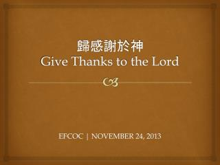 歸感謝於 神 Give Thanks t o  the Lord