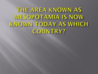 The area known as Mesopotamia is now known today as which country?
