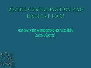 Water contamination and Habitat loss