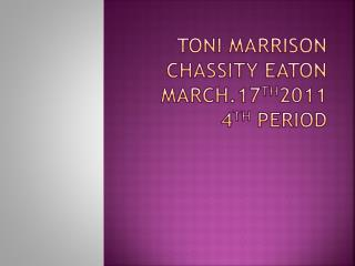 Toni MARRISON CHASSITY EATON March.17 th 2011 4 th  period
