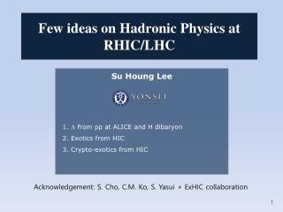 Su Houng  Lee   1.  L  from pp at ALICE and H  dibaryon   2. Exotics from HIC