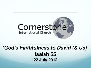 'God's Faithfulness to David (& Us)' Isaiah 55 22 July  2012