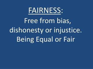 FAIRNESS : Free from bias,  dishonesty or injustice. Being Equal or Fair
