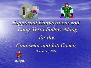Supported Employment and Long Term Follow-Along  for the  Counselor and Job Coach December, 2008