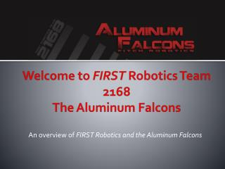 Welcome to  FIRST  Robotics Team 2168  The Aluminum Falcons