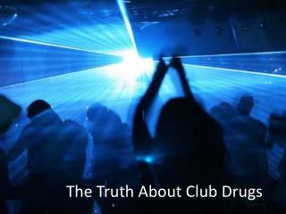 The Truth About Club Drugs