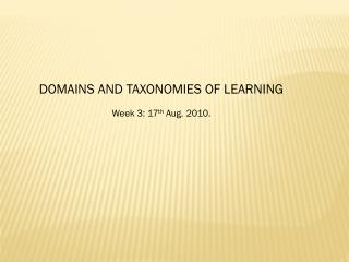 DOMAINS AND TAXONOMIES OF LEARNING Week 3: 17 th  Aug.  2010.