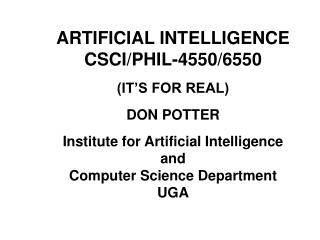 ARTIFICIAL INTELLIGENCE CSCI/PHIL-4550/6550 (IT'S FOR REAL) DON POTTER Institute for Artificial Intelligence and Compute