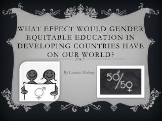 What effect would gender equitable education in developing countries have on our  world?