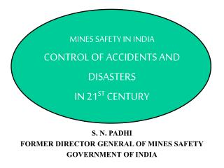 MINES SAFETY IN INDIA CONTROL OF ACCIDENTS AND DISASTERS IN 21 ST  CENTURY S. N. PADHI FORMER DIRECTOR GENERAL OF MINES