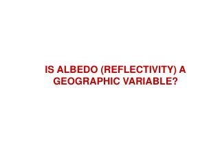 IS ALBEDO (REFLECTIVITY) A GEOGRAPHIC VARIABLE?