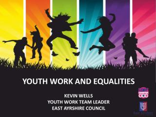 youth work and equalities Kevin Wells Youth work team leader east  ayrshire  council