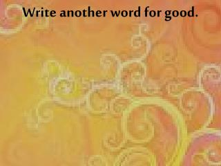 Write another word for good.