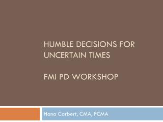 HUMBLE DECISIONS FOR UNCERTAIN TIMES fmi  PD WORKSHOP