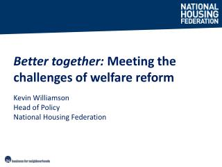 Better together:  Meeting the challenges of welfare reform Kevin Williamson Head of Policy