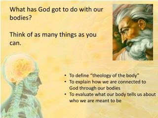 "To define ""theology of the body"" To explain how we are connected to God through our bodies"