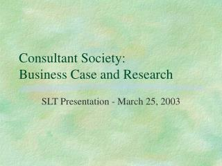 Consultant Society:  Business Case and Research