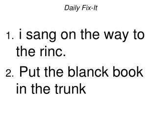 Daily Fix-It i sang on the way to the rinc. Put the blanck book in the trunk