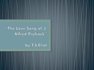"""The Love Song of J. Alfred  Prufrock ""  by  T.S.Eliot"
