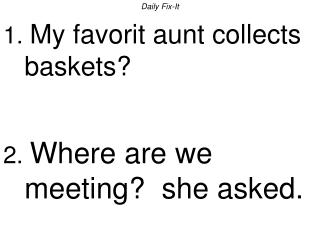 Daily Fix-It 1.  My favorit aunt collects baskets? 2.  Where are we meeting?  she asked.