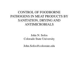 CONTROL OF FOODBORNE PATHOGENS IN MEAT PRODUCTS BY SANITATION, DRYING AND ANTIMICROBIALS John N. Sofos Colorado State Un