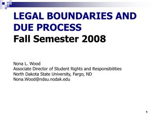 LEGAL BOUNDARIES AND DUE PROCESS Fall Semester 2008 Nona L. Wood Associate Director of Student Rights and Responsibiliti