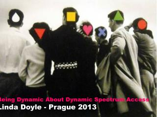 Being Dynamic About Dynamic Spectrum Access Linda  Doyle -  Prague 2013