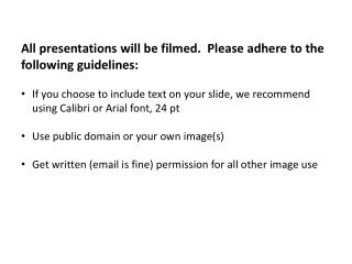 All presentations will be filmed.  Please adhere to the following guidelines: