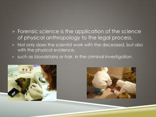 Forensic science is the application of the science of physical anthropology to the legal process.
