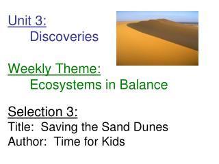 Unit 3: 	Discoveries        Weekly Theme: 	Ecosystems in Balance Selection 3: Title:  Saving the Sand Dunes Author:  Tim