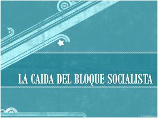 LA  CAIDA DEL BLOQUE SOCIALISTA