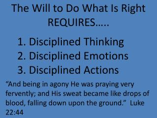 The Will to Do What Is Right REQUIRES….. 	1. Disciplined Thinking 2. Disciplined Emotions