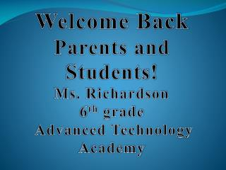 Welcome Back  Parents and Students! Ms.  Richardson 6 th  grade  Advanced Technology Academy