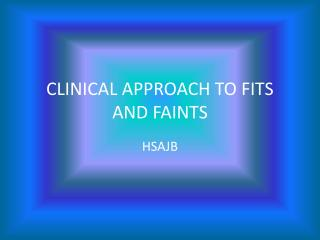 CLINICAL APPROACH TO FITS AND FAINTS