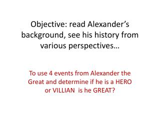 Objective: read Alexander's background, see his history from various perspectives…