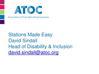 Stations Made Easy David Sindall Head of Disability &  Inclusion david.sindall@atoc
