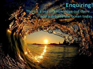 Enquiring! There's a sea of knowledge out there...  add a drop to the ocean today.