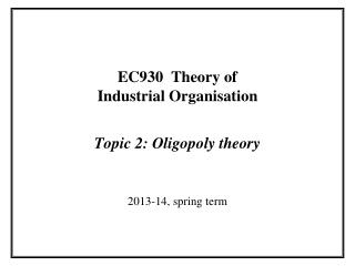 EC930  Theory of Industrial Organisation Topic 2: Oligopoly theory