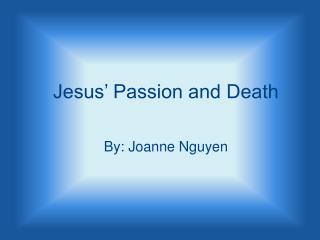 Jesus' Passion and Death By: Joanne Nguyen