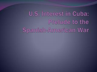 U.S. Interest in Cuba: Prelude to the  Spanish-American War